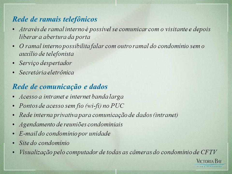 Rede de ramais telefônicos •Através de ramal interno é possível se comunicar com o visitante e depois liberar a abertura da porta •O ramal interno possibilita falar com outro ramal do condomínio sem o auxílio de telefonista •Serviço despertador •Secretária eletrônica Rede de comunicação e dados •Acesso a intranet e internet banda larga •Pontos de acesso sem fio (wi-fi) no PUC •Rede interna privativa para comunicação de dados (intranet) •Agendamento de reuniões condominiais •E-mail do condomínio por unidade •Site do condomínio •Visualização pelo computador de todas as câmeras do condomínio de CFTV