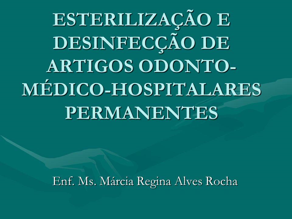 ESTERILIZAÇÃO E DESINFECÇÃO DE ARTIGOS ODONTO- MÉDICO-HOSPITALARES PERMANENTES Enf. Ms. Márcia Regina Alves Rocha