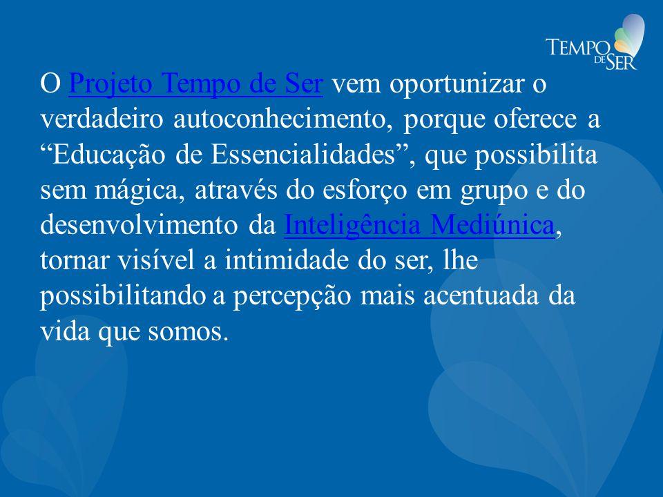 """O Projeto Tempo de Ser vem oportunizar o verdadeiro autoconhecimento, porque oferece a """"Educação de Essencialidades"""", que possibilita sem mágica, atra"""