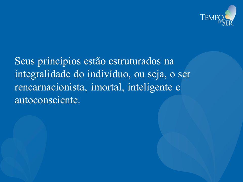 Seus princípios estão estruturados na integralidade do indivíduo, ou seja, o ser rencarnacionista, imortal, inteligente e autoconsciente.