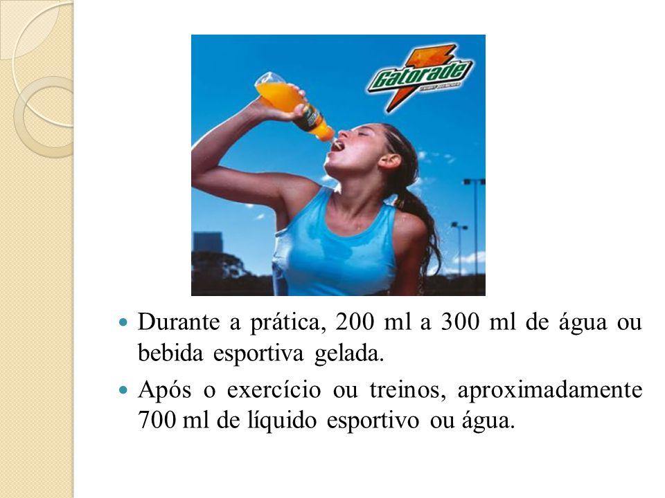  Durante a prática, 200 ml a 300 ml de água ou bebida esportiva gelada.  Após o exercício ou treinos, aproximadamente 700 ml de líquido esportivo ou