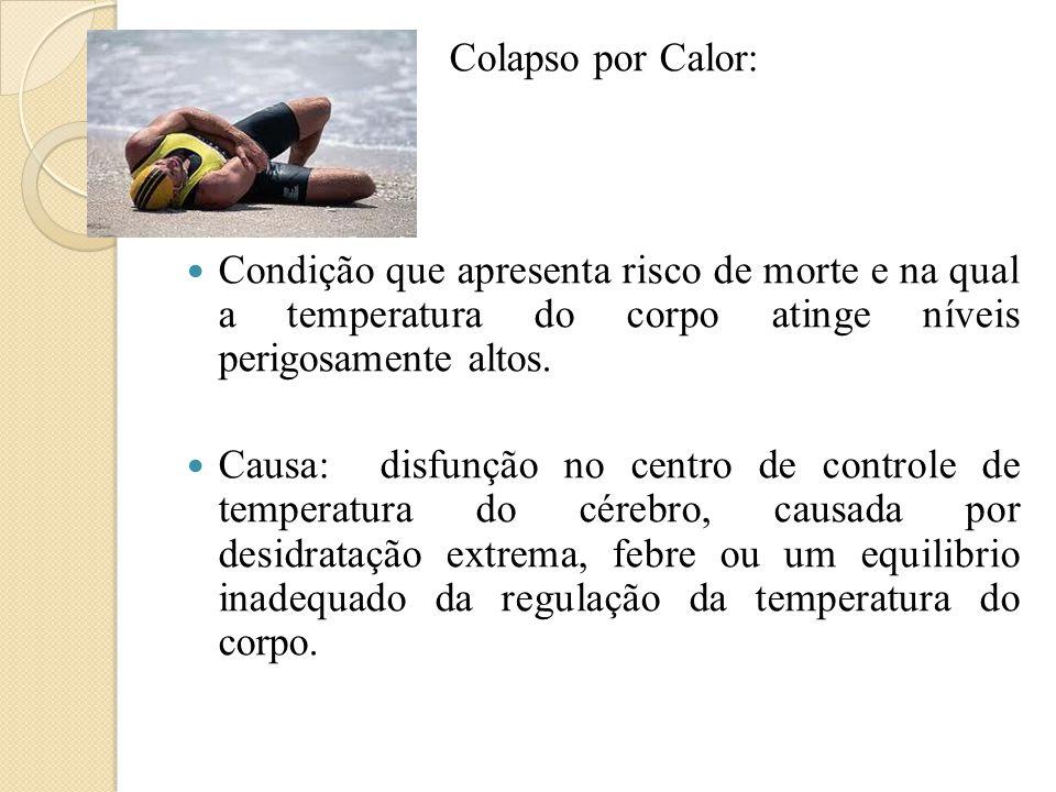 Colapso por Calor:  Condição que apresenta risco de morte e na qual a temperatura do corpo atinge níveis perigosamente altos.  Causa: disfunção no c