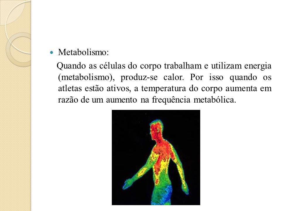  Metabolismo: Quando as células do corpo trabalham e utilizam energia (metabolismo), produz-se calor. Por isso quando os atletas estão ativos, a temp