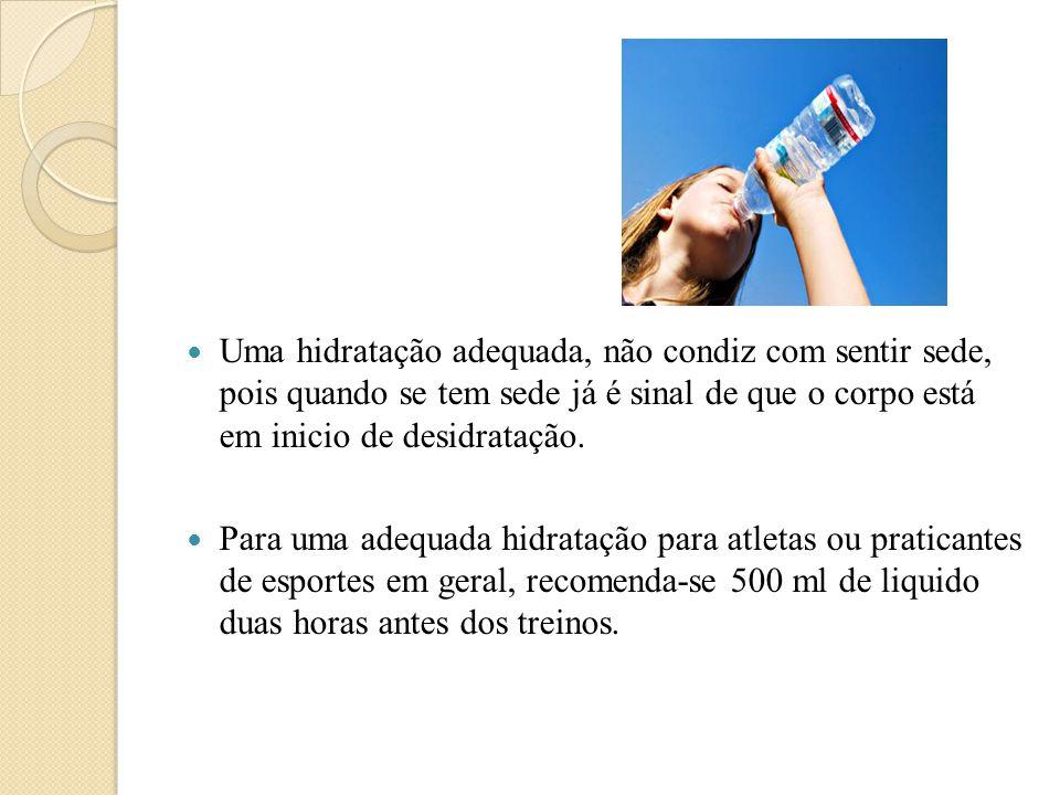  Uma hidratação adequada, não condiz com sentir sede, pois quando se tem sede já é sinal de que o corpo está em inicio de desidratação.  Para uma ad