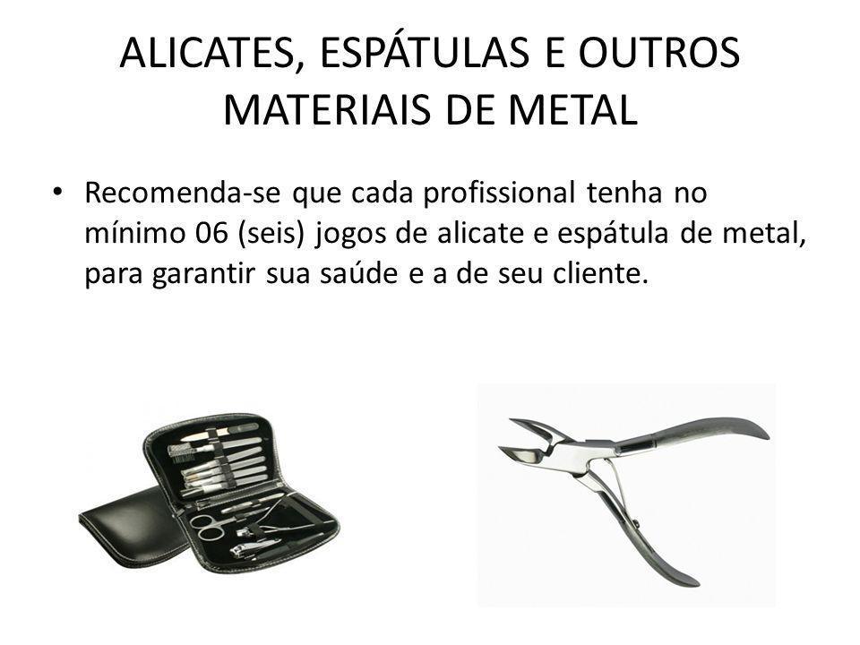 ALICATES, ESPÁTULAS E OUTROS MATERIAIS DE METAL • Recomenda-se que cada profissional tenha no mínimo 06 (seis) jogos de alicate e espátula de metal, p