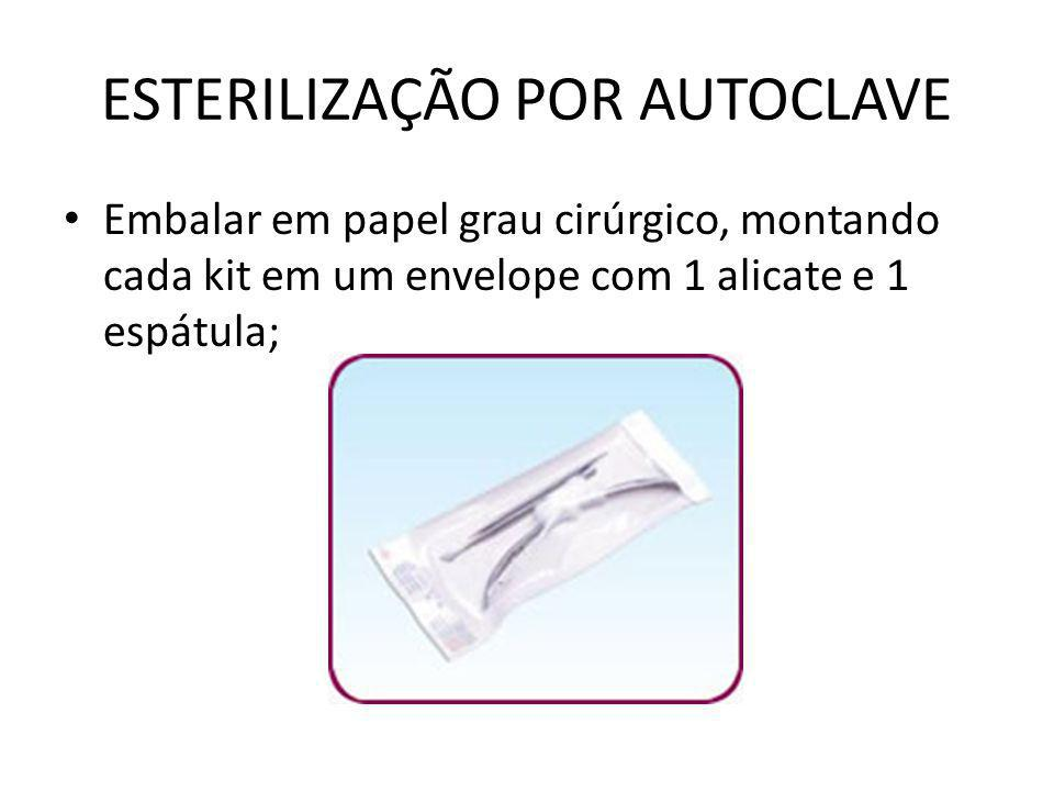 ESTERILIZAÇÃO POR AUTOCLAVE • Embalar em papel grau cirúrgico, montando cada kit em um envelope com 1 alicate e 1 espátula;