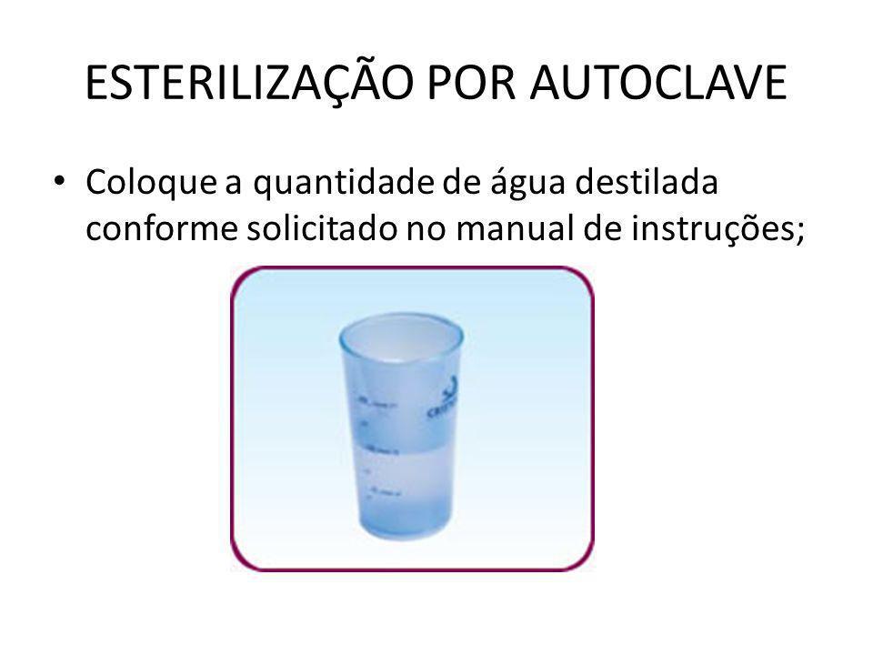 ESTERILIZAÇÃO POR AUTOCLAVE • Coloque a quantidade de água destilada conforme solicitado no manual de instruções;