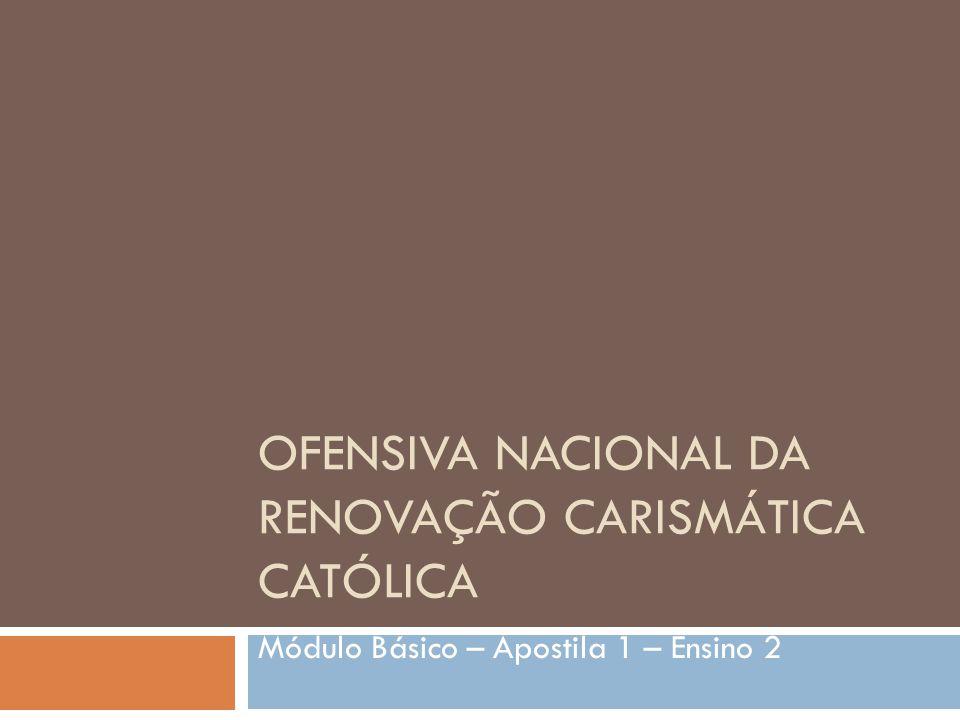 OFENSIVA NACIONAL DA RENOVAÇÃO CARISMÁTICA CATÓLICA Módulo Básico – Apostila 1 – Ensino 2