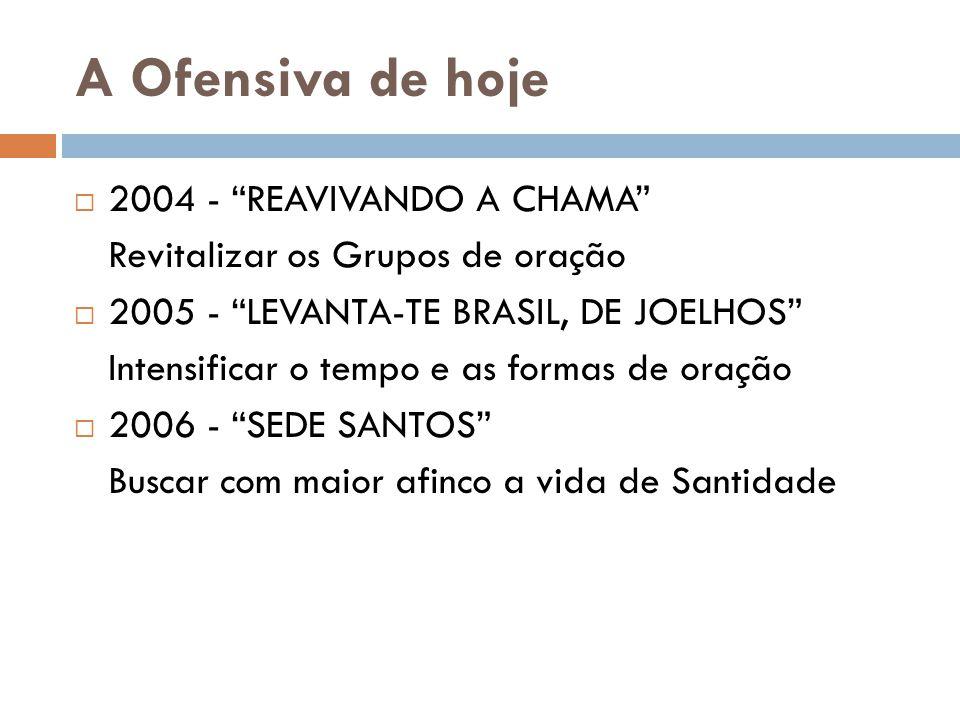 """A Ofensiva de hoje  2004 - """"REAVIVANDO A CHAMA"""" Revitalizar os Grupos de oração  2005 - """"LEVANTA-TE BRASIL, DE JOELHOS"""" Intensificar o tempo e as fo"""