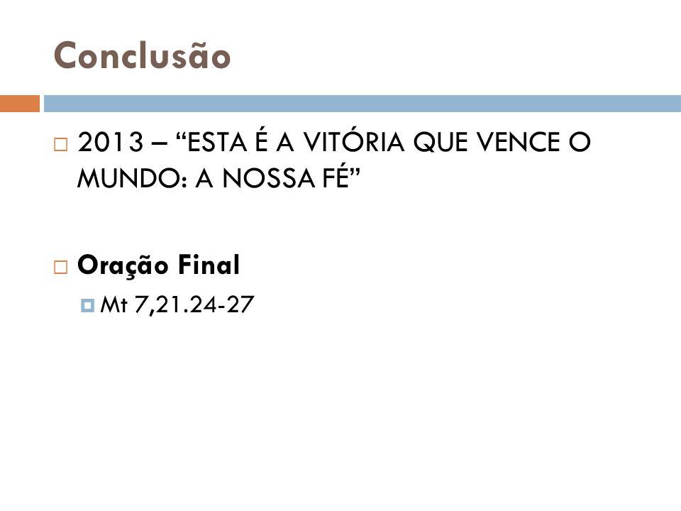 """Conclusão  2013 – """"ESTA É A VITÓRIA QUE VENCE O MUNDO: A NOSSA FÉ""""  Oração Final  Mt 7,21.24-27"""