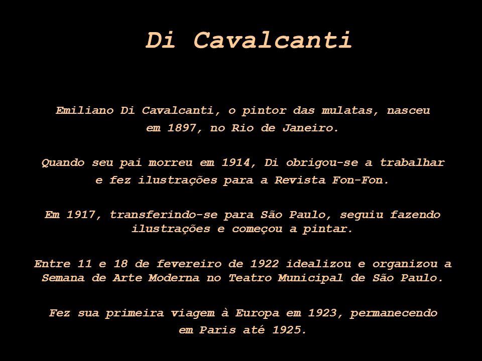 Di Cavalcanti Emiliano Di Cavalcanti, o pintor das mulatas, nasceu em 1897, no Rio de Janeiro. Quando seu pai morreu em 1914, Di obrigou-se a trabalha