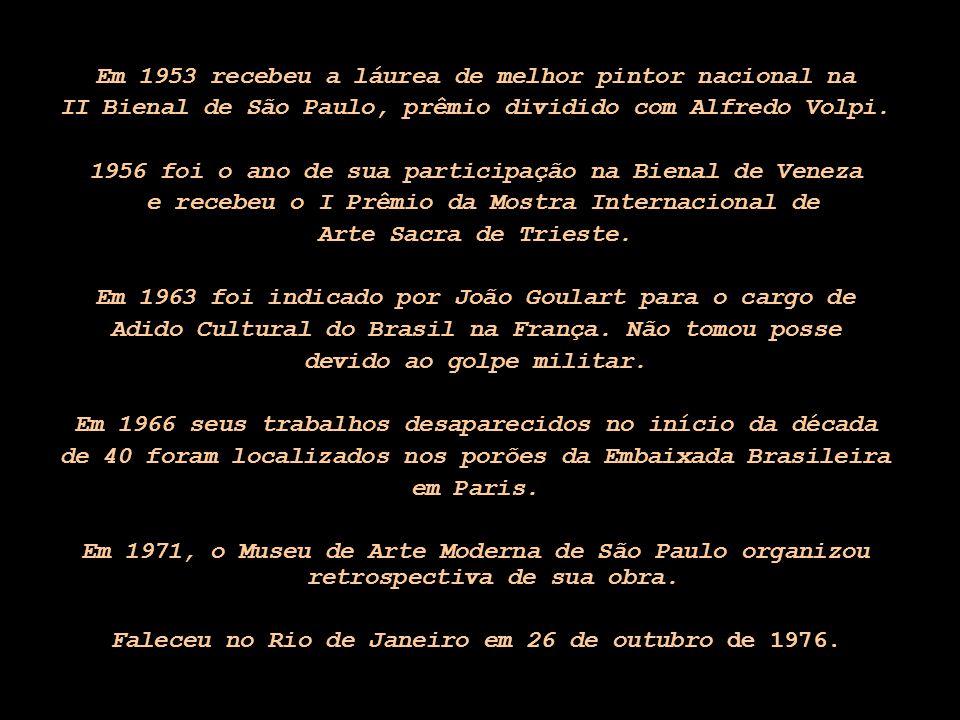 Em 1953 recebeu a láurea de melhor pintor nacional na II Bienal de São Paulo, prêmio dividido com Alfredo Volpi. 1956 foi o ano de sua participação na