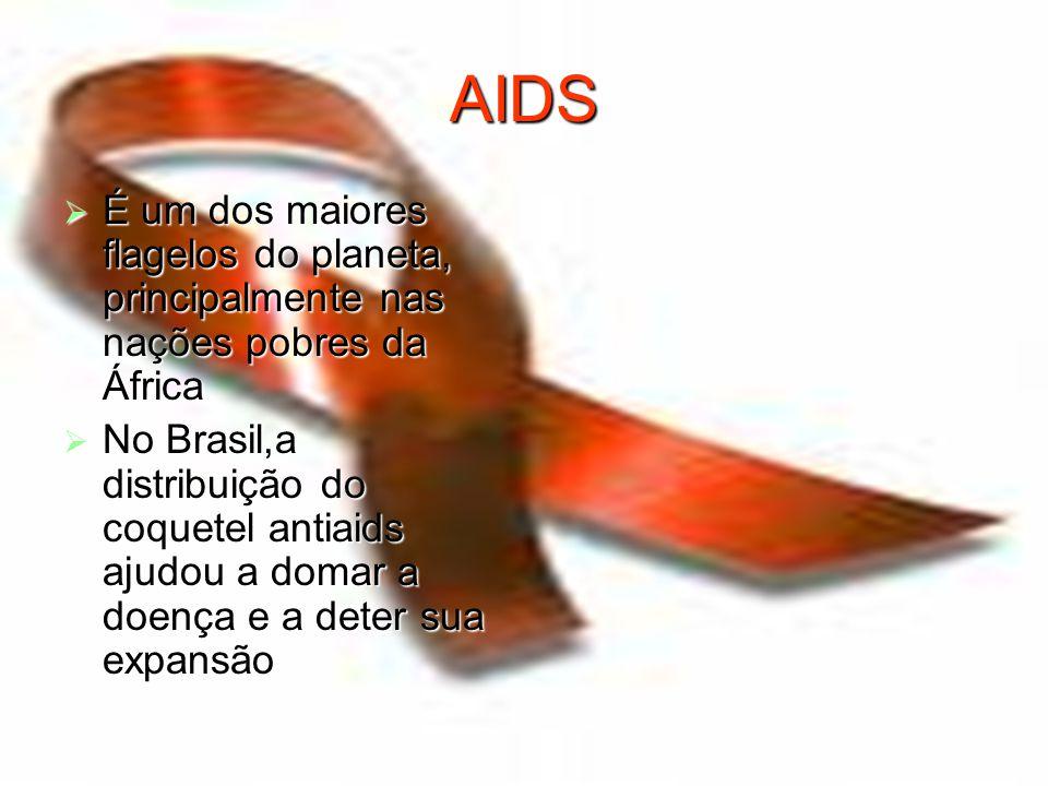 AIDS  É um dos maiores flagelos do planeta, principalmente nas nações pobres da África  No Brasil,a distribuição do coquetel antiaids ajudou a domar a doença e a deter sua expansão