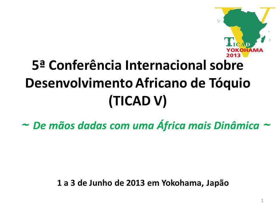 5ª Conferência Internacional sobre Desenvolvimento Africano de Tóquio (TICAD V) 1 a 3 de Junho de 2013 em Yokohama, Japão ~ De mãos dadas com uma África mais Dinâmica ~ 1