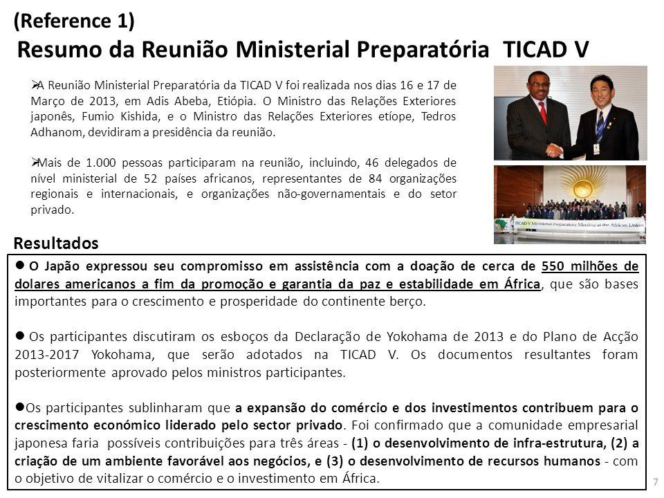 (Reference 1) Resumo da Reunião Ministerial Preparatória TICAD V  A Reunião Ministerial Preparatória da TICAD V foi realizada nos dias 16 e 17 de Março de 2013, em Adis Abeba, Etiópia.