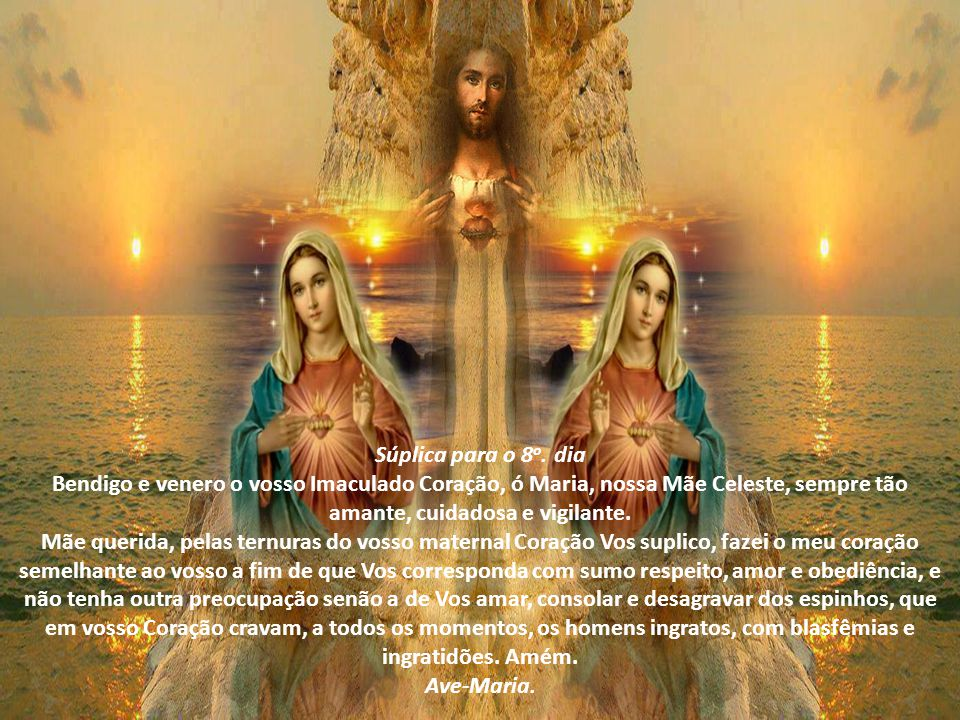 Súplica para o 7 o. dia Bendigo e venero o vosso Imaculado Coração, ó Maria, onde se reflete o Coração de vosso Divino Filho. Mãe querida, pelo vosso