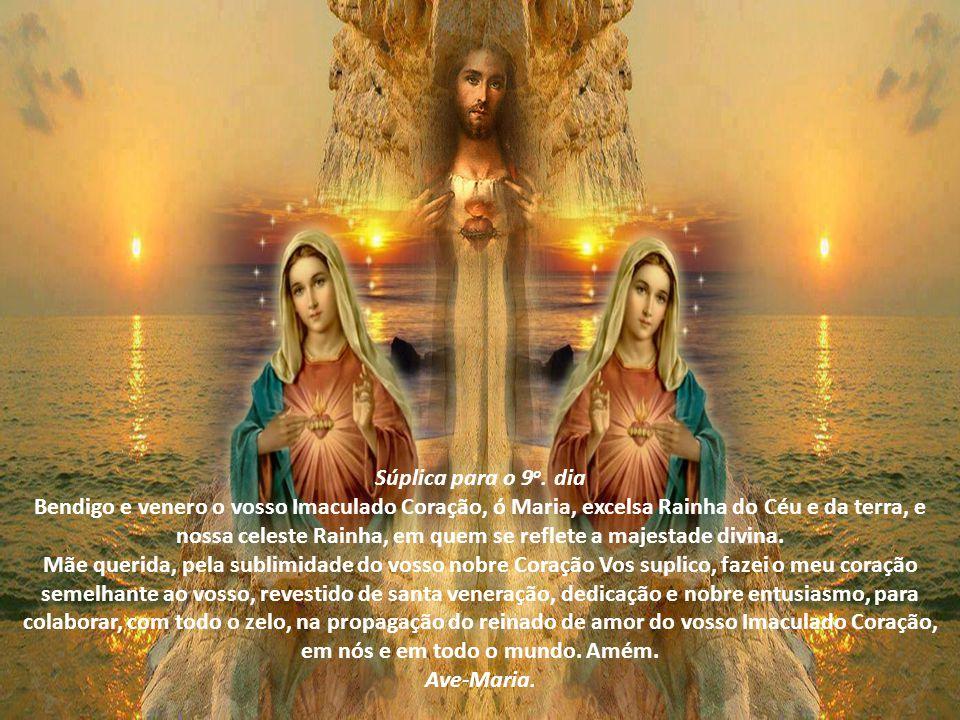 Súplica para o 8 o. dia Bendigo e venero o vosso Imaculado Coração, ó Maria, nossa Mãe Celeste, sempre tão amante, cuidadosa e vigilante. Mãe querida,