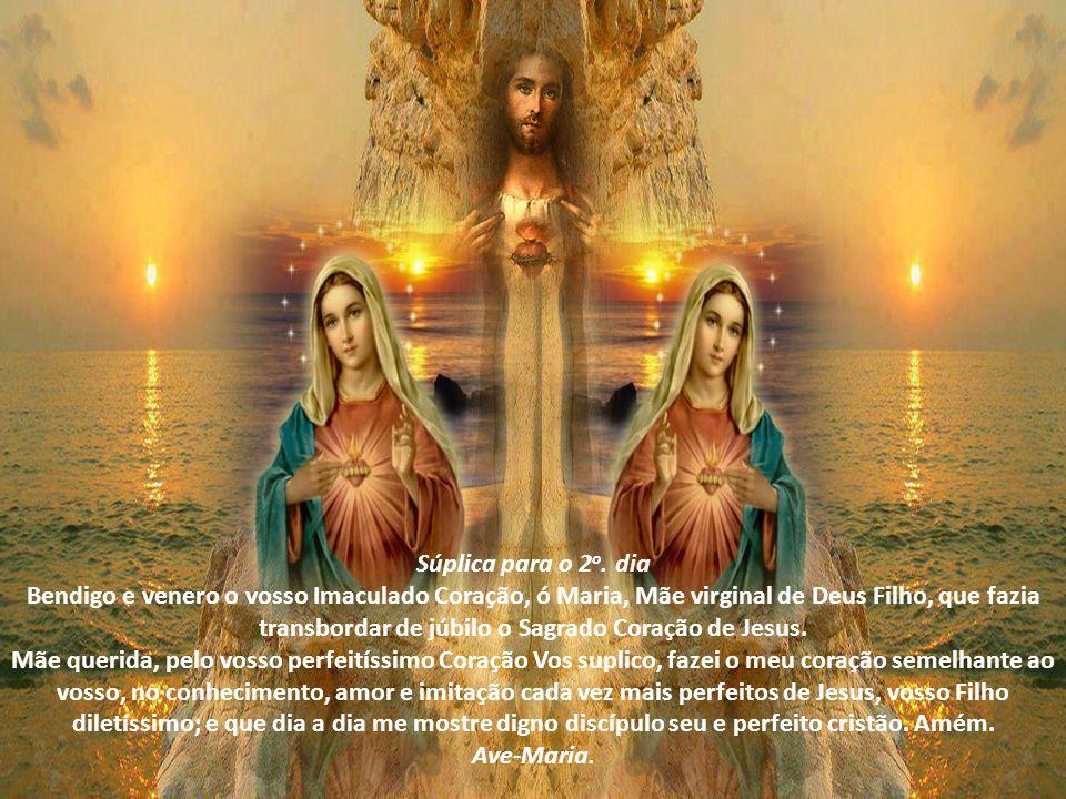 Súplica para o 1 o. dia Bendigo e venero o vosso Imaculado Coração, ó Maria, Filha predileta de Deus Pai, em quem Ele pôs todas as suas complacências.