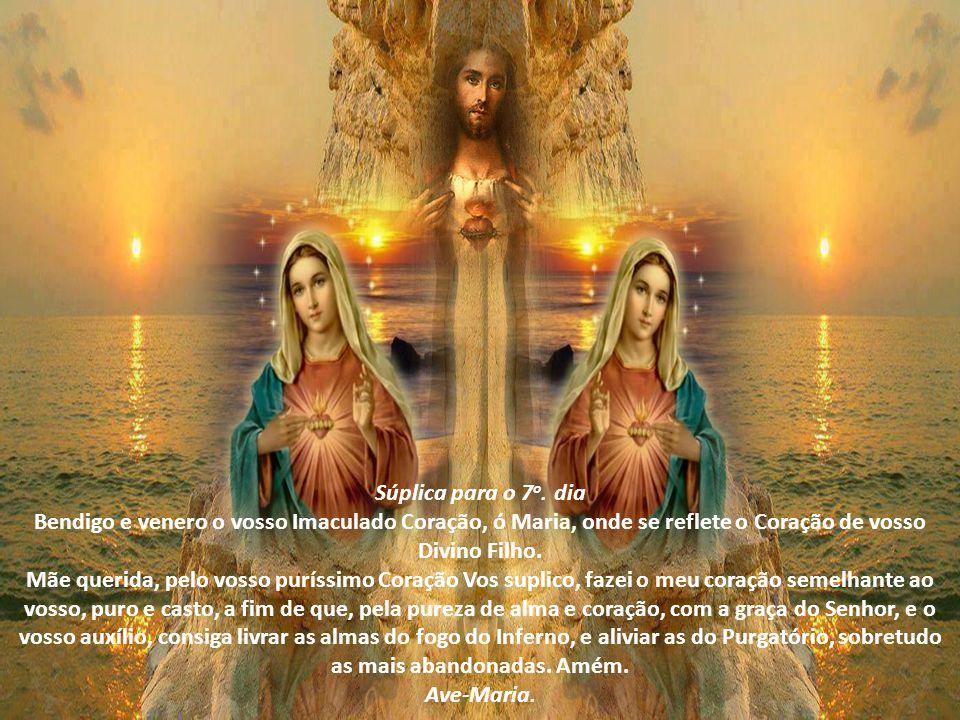 Súplica para o 6 o. dia Bendigo e venero o vosso Imaculado Coração, ó Maria, desde o primeiro instante concebida sem mancha de pecado. Mãe querida, pe
