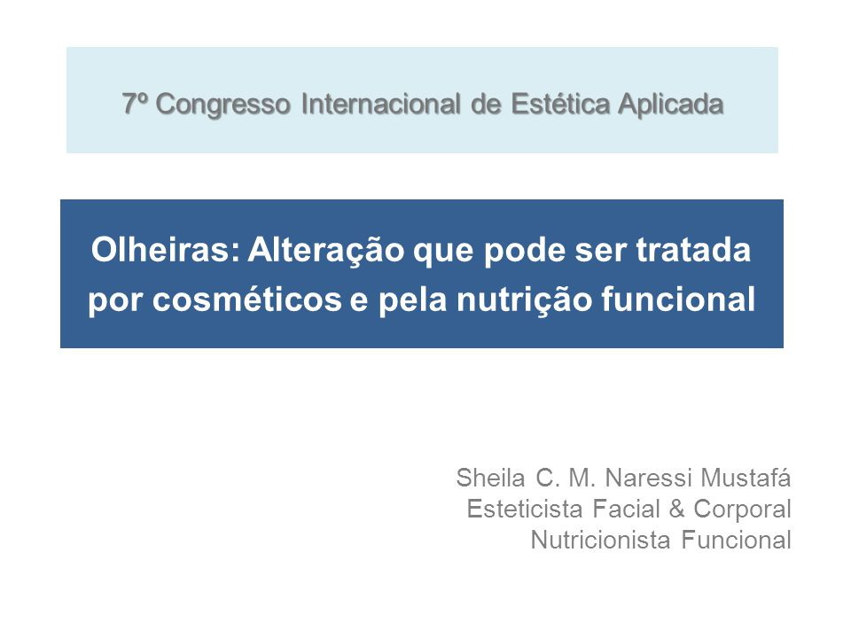 Olheiras: Alteração que pode ser tratada por cosméticos e pela nutrição funcional Sheila C. M. Naressi Mustafá Esteticista Facial & Corporal Nutricion