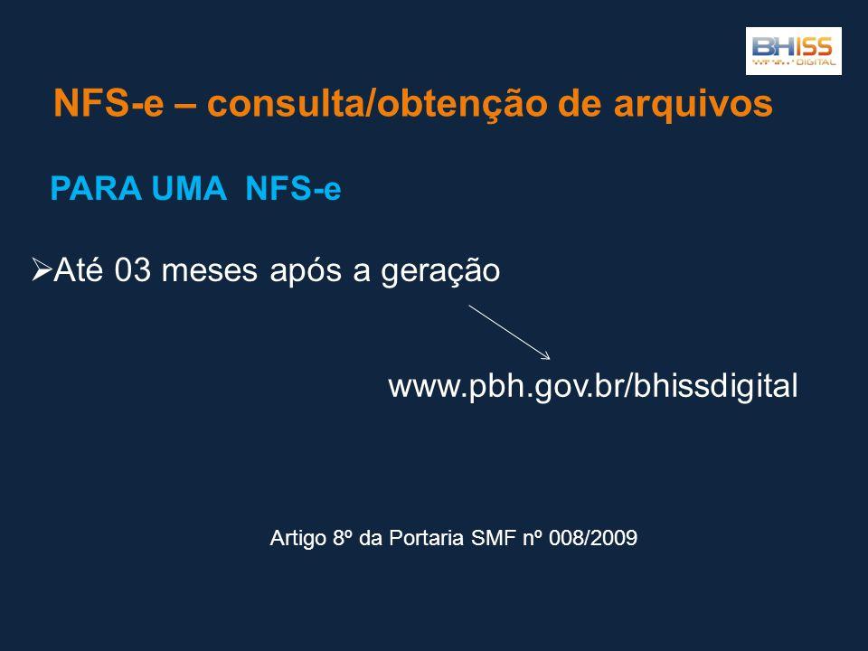 NFS-e – consulta/obtenção de arquivos  Até 03 meses após a geração www.pbh.gov.br/bhissdigital PARA UMA NFS-e Artigo 8º da Portaria SMF nº 008/2009