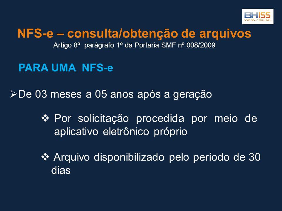 NFS-e – consulta/obtenção de arquivos Artigo 8º parágrafo 1º da Portaria SMF nº 008/2009  Por solicitação procedida por meio de aplicativo eletrônico próprio  De 03 meses a 05 anos após a geração  Arquivo disponibilizado pelo período de 30 dias PARA UMA NFS-e