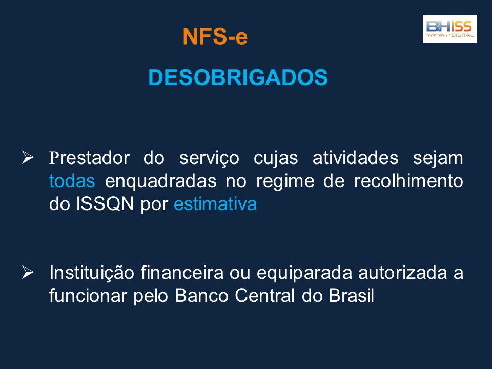 NFS-e DESOBRIGADOS  P restador do serviço cujas atividades sejam todas enquadradas no regime de recolhimento do ISSQN por estimativa  Instituição financeira ou equiparada autorizada a funcionar pelo Banco Central do Brasil