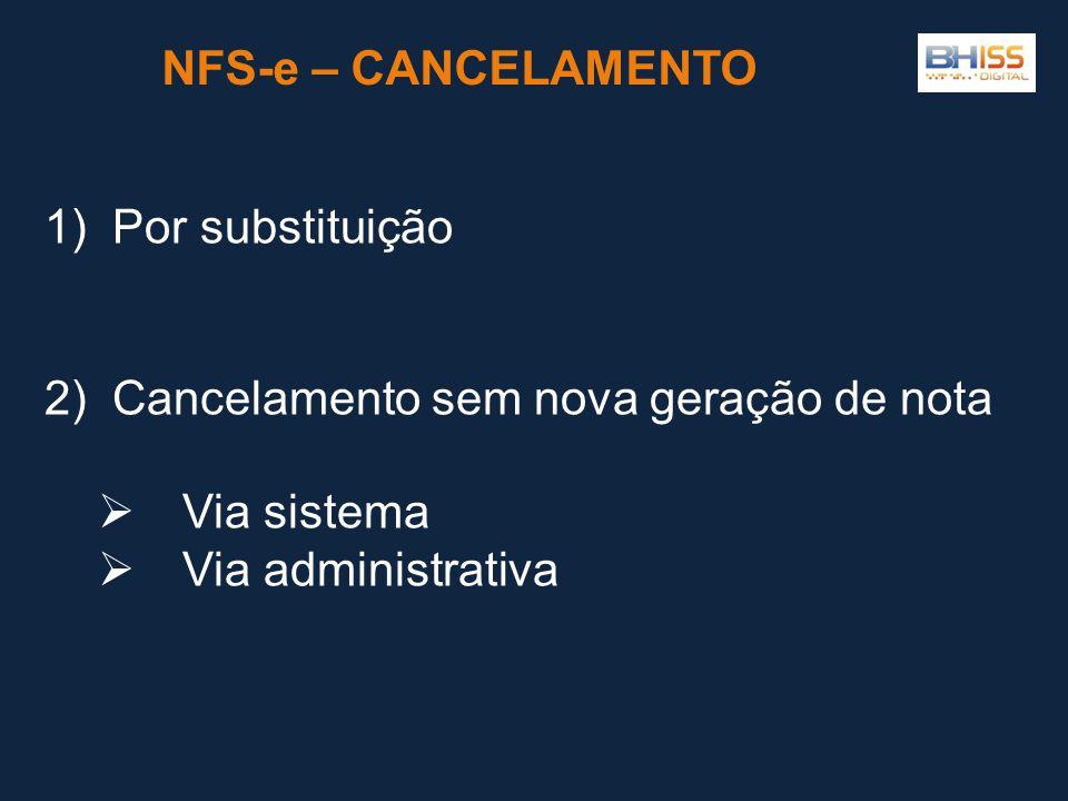 NFS-e – CANCELAMENTO 1) Por substituição 2) Cancelamento sem nova geração de nota  Via sistema  Via administrativa