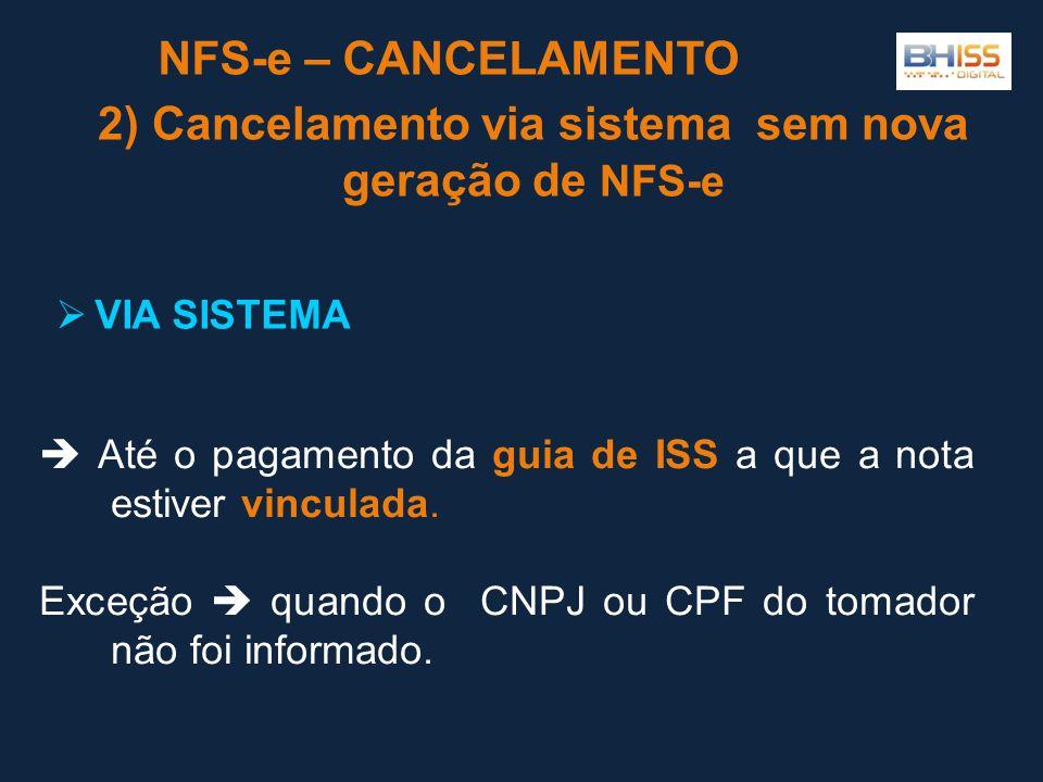2) Cancelamento via sistema sem nova geração de NFS-e NFS-e – CANCELAMENTO  VIA SISTEMA  Até o pagamento da guia de ISS a que a nota estiver vinculada.