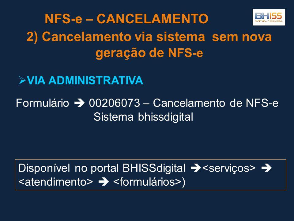 NFS-e – CANCELAMENTO 2) Cancelamento via sistema sem nova geração de NFS-e  VIA ADMINISTRATIVA Formulário  00206073 – Cancelamento de NFS-e Sistema bhissdigital Disponível no portal BHISSdigital    )