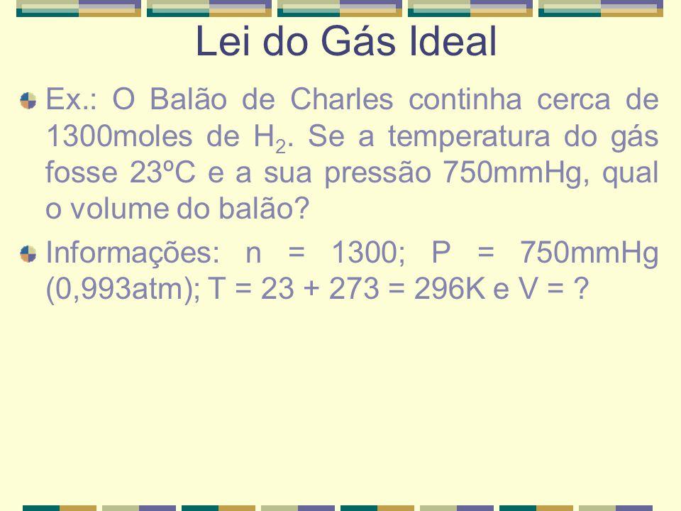 Ex.: O Balão de Charles continha cerca de 1300moles de H 2. Se a temperatura do gás fosse 23ºC e a sua pressão 750mmHg, qual o volume do balão? Inform