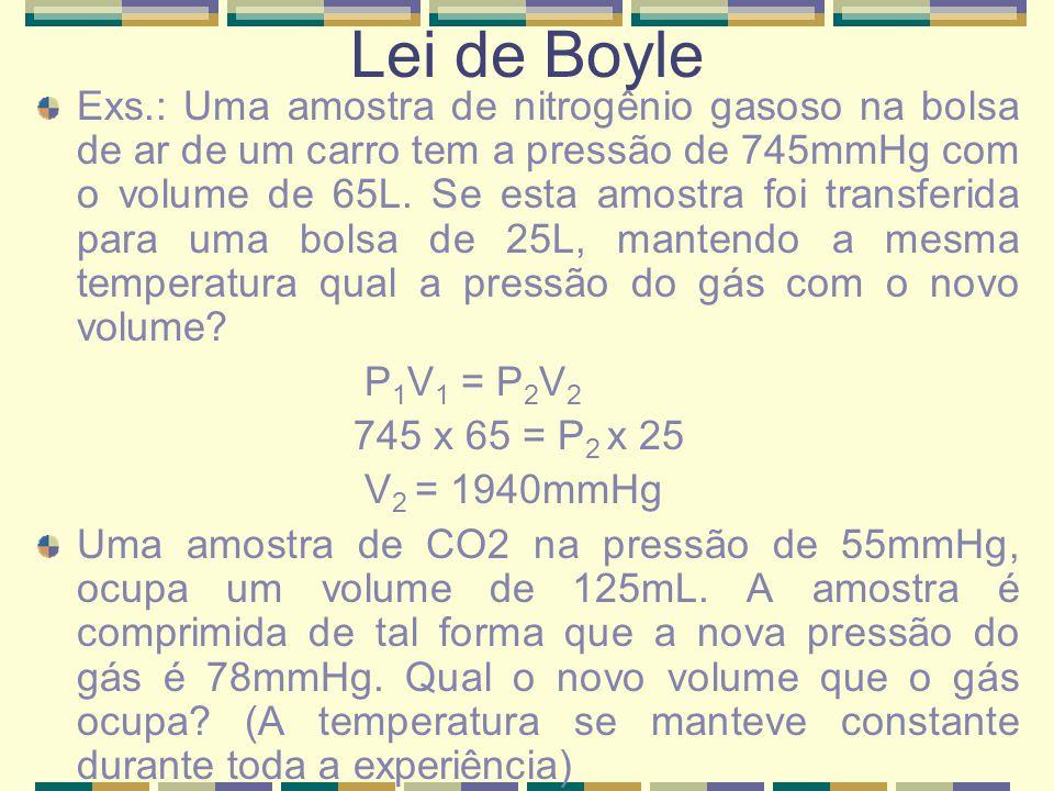 Lei de Boyle Exs.: Uma amostra de nitrogênio gasoso na bolsa de ar de um carro tem a pressão de 745mmHg com o volume de 65L. Se esta amostra foi trans