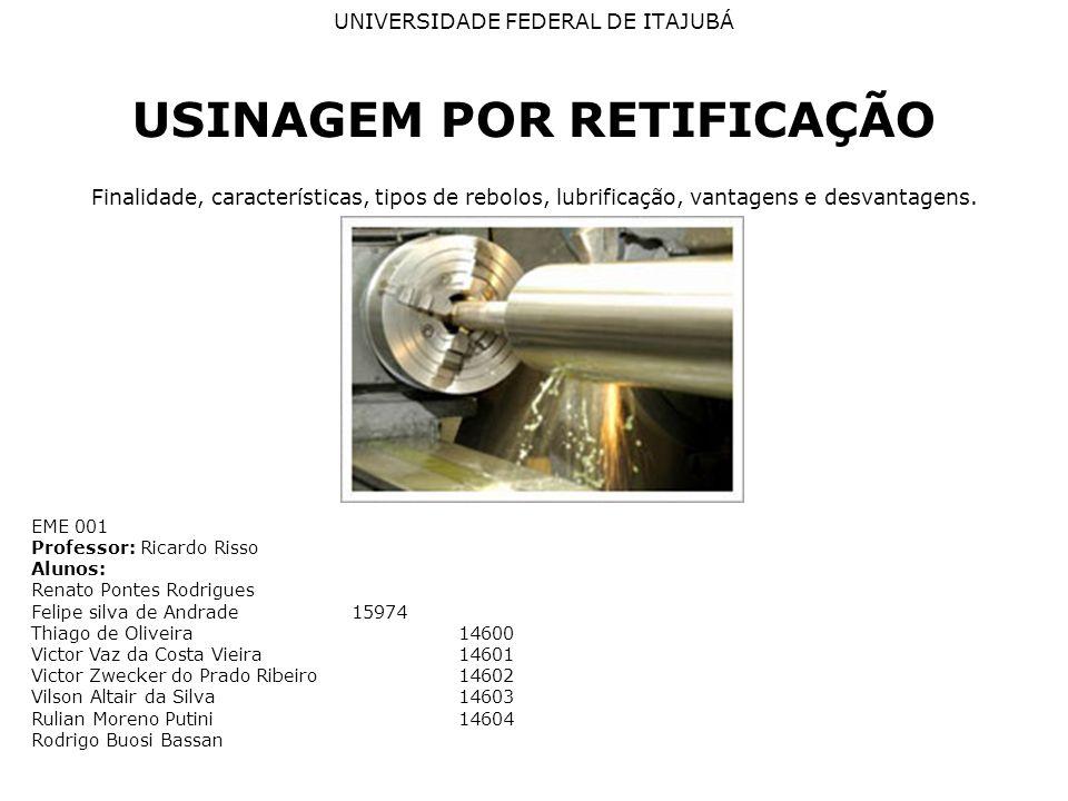 UNIVERSIDADE FEDERAL DE ITAJUBÁ USINAGEM POR RETIFICAÇÃO Finalidade, características, tipos de rebolos, lubrificação, vantagens e desvantagens. EME 00