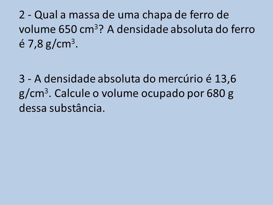 2 - Qual a massa de uma chapa de ferro de volume 650 cm 3 ? A densidade absoluta do ferro é 7,8 g/cm 3. 3 - A densidade absoluta do mercúrio é 13,6 g/