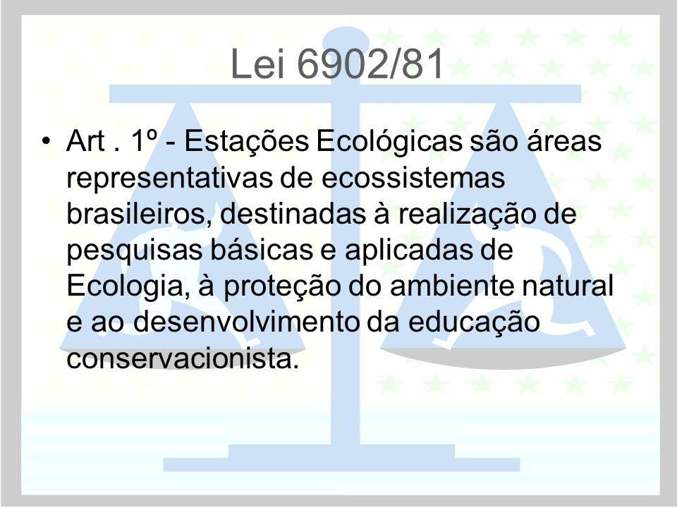 Lei 6902/81 •Art. 1º - Estações Ecológicas são áreas representativas de ecossistemas brasileiros, destinadas à realização de pesquisas básicas e aplic