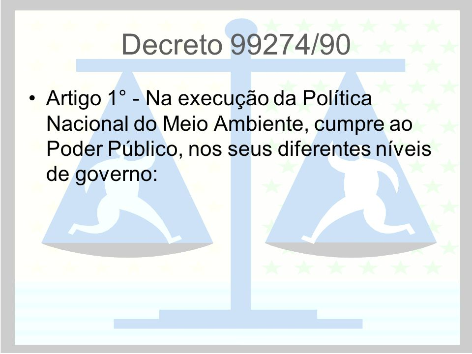 Decreto 99274/90 •Artigo 1° - Na execução da Política Nacional do Meio Ambiente, cumpre ao Poder Público, nos seus diferentes níveis de governo: