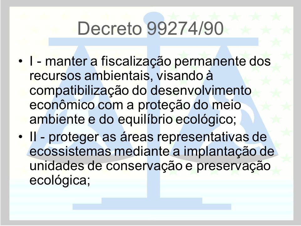 Decreto 99274/90 •I - manter a fiscalização permanente dos recursos ambientais, visando à compatibilização do desenvolvimento econômico com a proteção do meio ambiente e do equilíbrio ecológico; •II - proteger as áreas representativas de ecossistemas mediante a implantação de unidades de conservação e preservação ecológica;