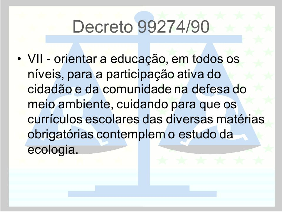 Decreto 99274/90 •VII - orientar a educação, em todos os níveis, para a participação ativa do cidadão e da comunidade na defesa do meio ambiente, cuidando para que os currículos escolares das diversas matérias obrigatórias contemplem o estudo da ecologia.