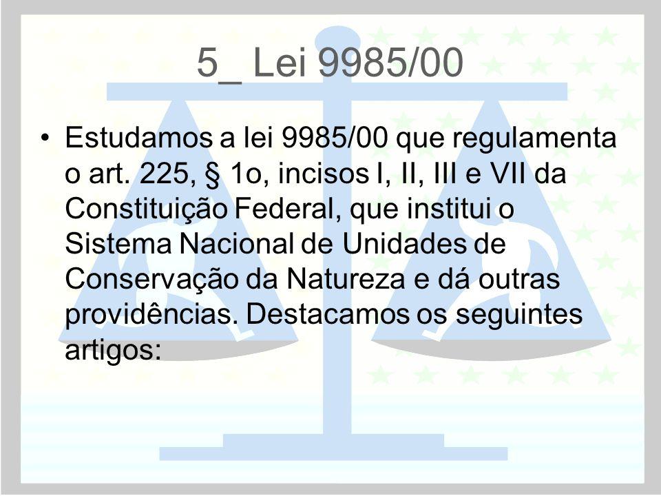 5_ Lei 9985/00 •Estudamos a lei 9985/00 que regulamenta o art. 225, § 1o, incisos I, II, III e VII da Constituição Federal, que institui o Sistema Nac