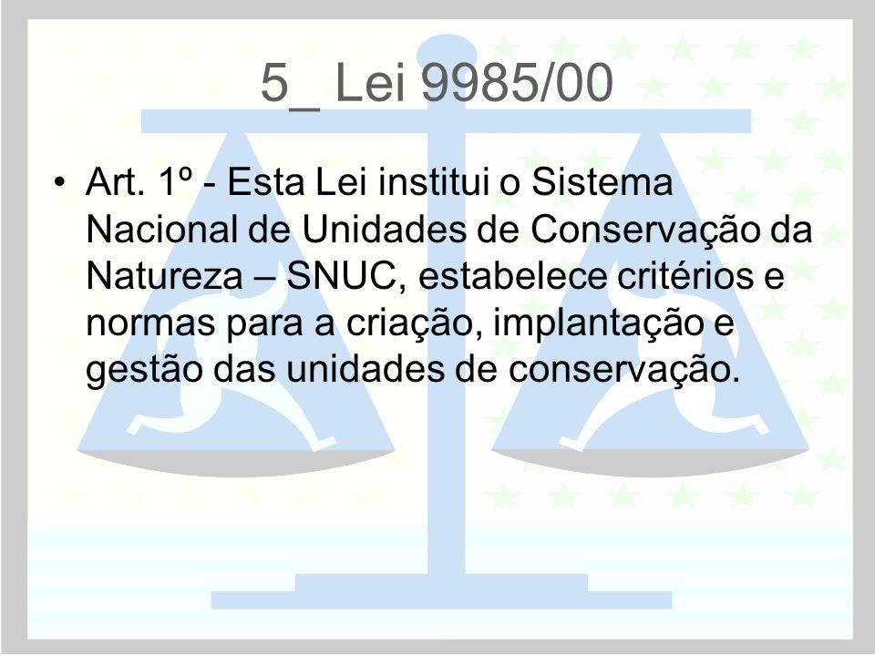 5_ Lei 9985/00 •Art. 1º - Esta Lei institui o Sistema Nacional de Unidades de Conservação da Natureza – SNUC, estabelece critérios e normas para a cri