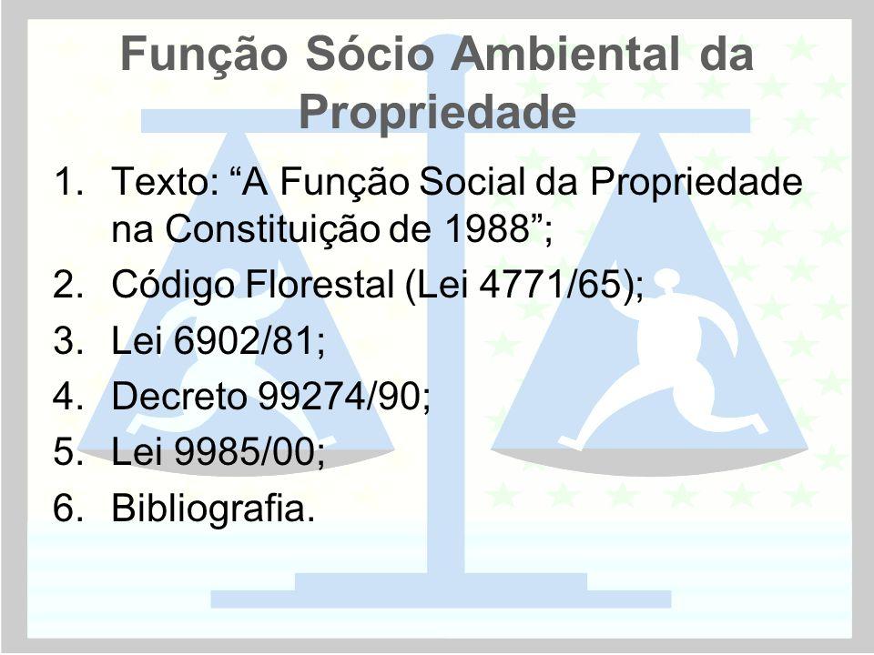 Função Sócio Ambiental da Propriedade 1.Texto: A Função Social da Propriedade na Constituição de 1988 ; 2.Código Florestal (Lei 4771/65); 3.Lei 6902/81; 4.Decreto 99274/90; 5.Lei 9985/00; 6.Bibliografia.