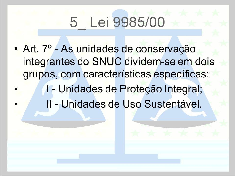 5_ Lei 9985/00 •Art. 7º - As unidades de conservação integrantes do SNUC dividem-se em dois grupos, com características específicas: • I - Unidades de
