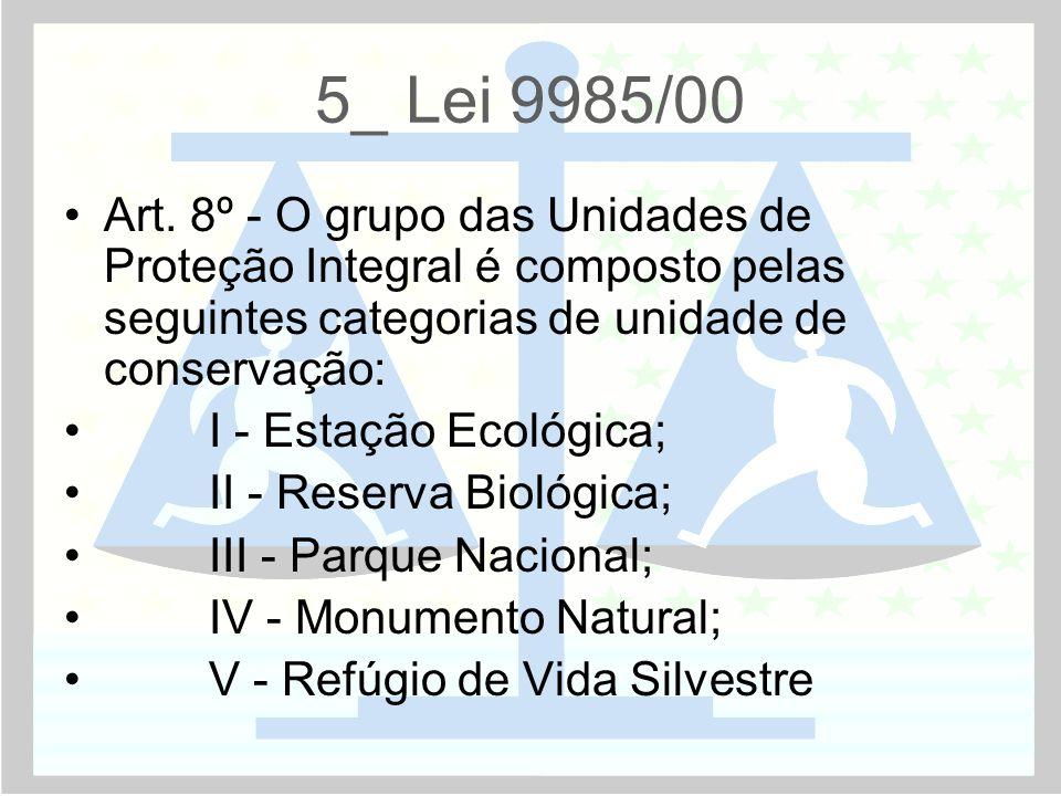 5_ Lei 9985/00 •Art. 8º - O grupo das Unidades de Proteção Integral é composto pelas seguintes categorias de unidade de conservação: • I - Estação Eco