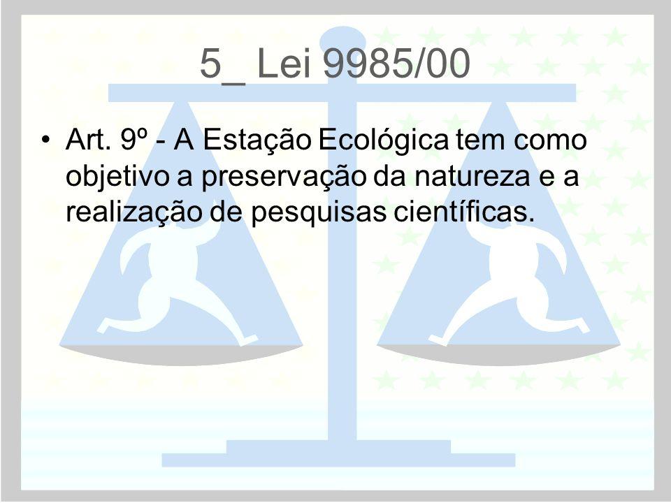 5_ Lei 9985/00 •Art. 9º - A Estação Ecológica tem como objetivo a preservação da natureza e a realização de pesquisas científicas.