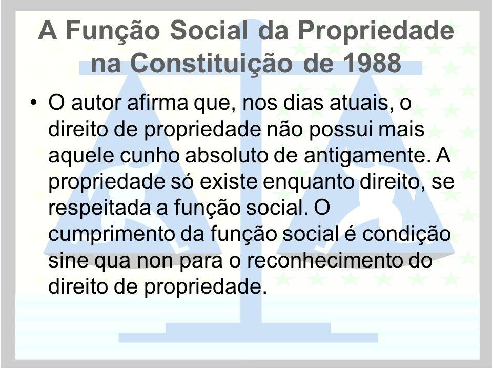 A Função Social da Propriedade na Constituição de 1988 •O autor afirma que, nos dias atuais, o direito de propriedade não possui mais aquele cunho absoluto de antigamente.