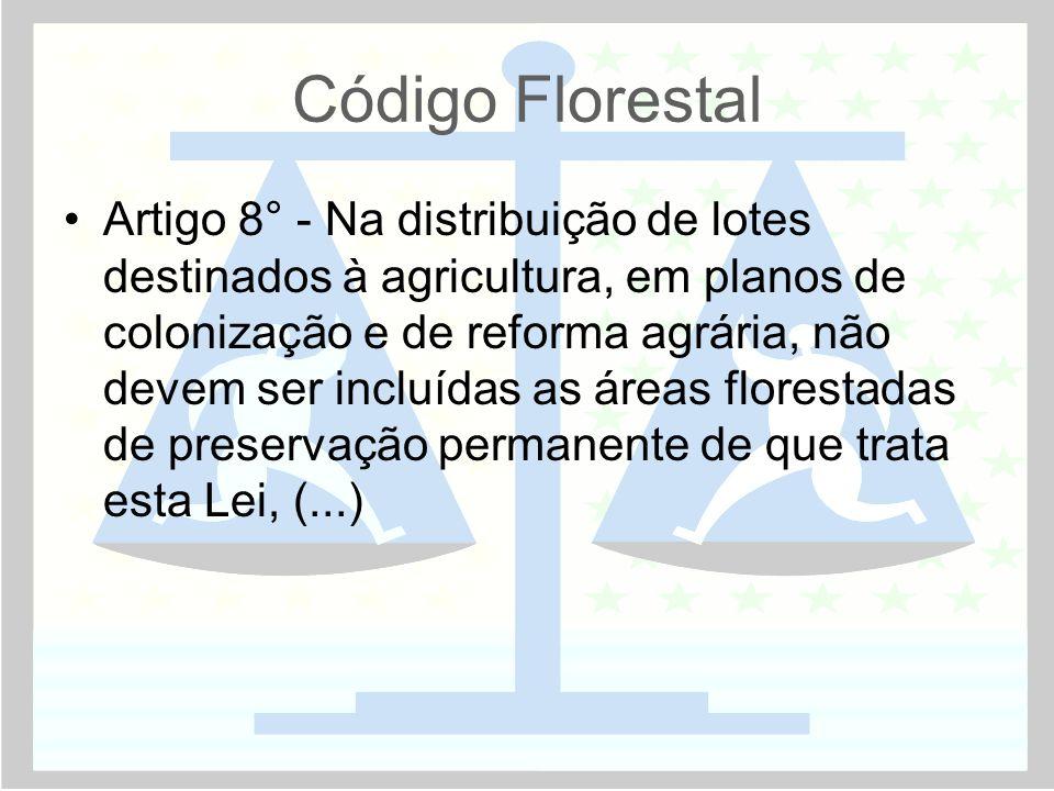 Código Florestal •Artigo 8° - Na distribuição de lotes destinados à agricultura, em planos de colonização e de reforma agrária, não devem ser incluídas as áreas florestadas de preservação permanente de que trata esta Lei, (...)