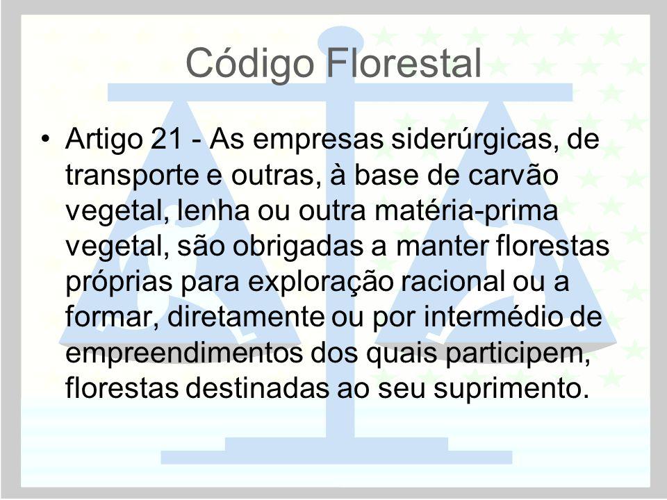 Código Florestal •Artigo 21 - As empresas siderúrgicas, de transporte e outras, à base de carvão vegetal, lenha ou outra matéria-prima vegetal, são ob