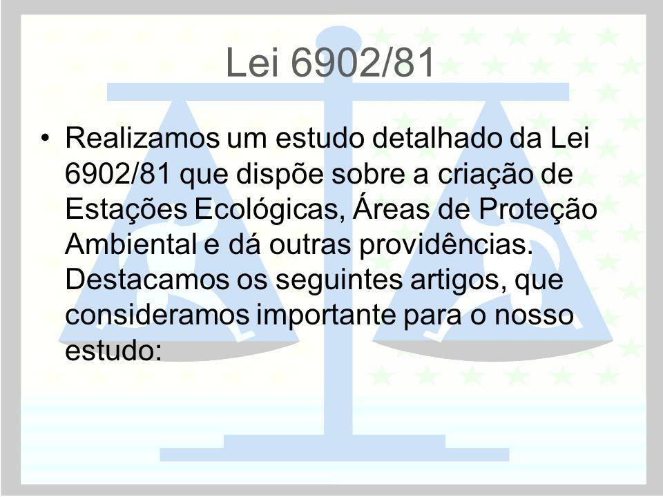 Lei 6902/81 •Realizamos um estudo detalhado da Lei 6902/81 que dispõe sobre a criação de Estações Ecológicas, Áreas de Proteção Ambiental e dá outras