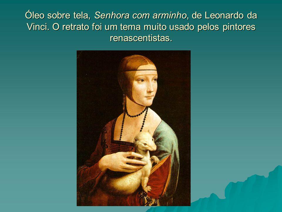 Óleo sobre tela, Senhora com arminho, de Leonardo da Vinci. O retrato foi um tema muito usado pelos pintores renascentistas.