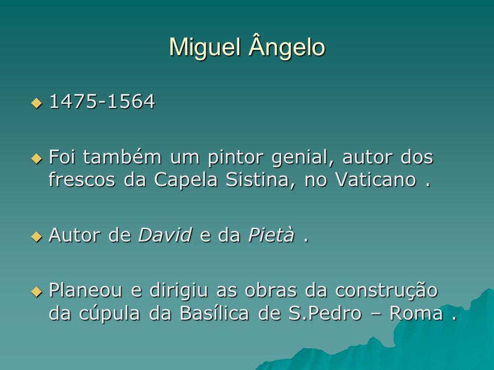 Miguel Ângelo  1475-1564  Foi também um pintor genial, autor dos frescos da Capela Sistina, no Vaticano.  Autor de David e da Pietà.  Planeou e di